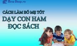Cách Làm Bố Mẹ Tốt - Dạy Con Ham Đọc Sách