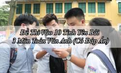 Đề Thi Vào 10 Tỉnh Yên Bái 3 Môn Toán Văn Anh (Có Đáp Án)