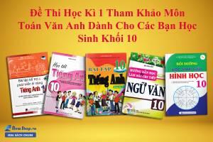 Đề Thi Học Kì 1 Tham Khảo Môn Toán Văn Anh Dành Cho Các Bạn Học Sinh Khối 10