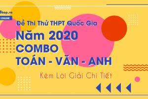Đề Thi Thử THPT Quốc Gia Năm 2020 COMBO Toán - Văn - Anh - Kèm Lời Giải Chi Tiết