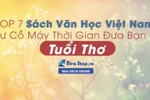 TOP 7 Sách Văn Học Việt Nam Như Cỗ Máy Thời Gian Đưa Bạn Về Tuổi Thơ