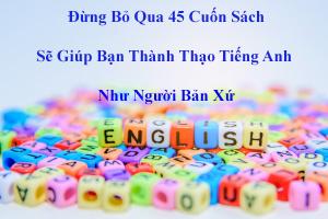 Đừng Bỏ Qua 45 Cuốn Sách Sẽ Giúp Bạn Thành Thạo Tiếng Anh Như Người Bản Xứ