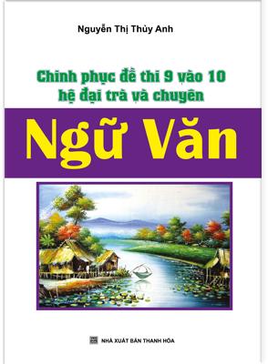 CHINH PHỤC ĐỀ THI 9 VÀO 10 HỆ ĐẠI TRÀ VÀ CHUYÊN NGỮ VĂN