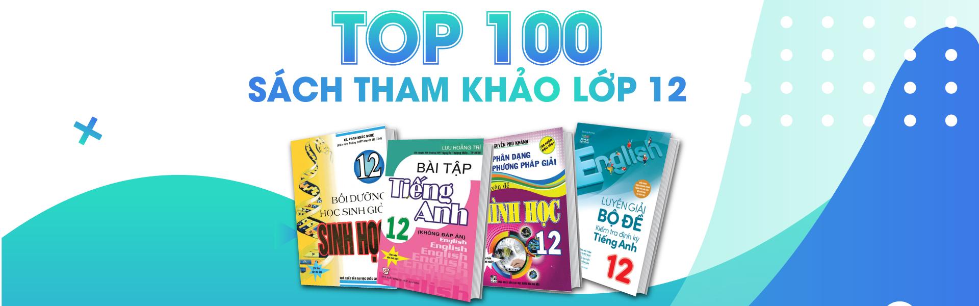 BEST SELLER - 100 Cuốn Sách Tham Khảo Lớp 12 Nhất Định Phải Mua Để Bứt Phá Ngoạn Mục Điểm Số Cuối Cấp