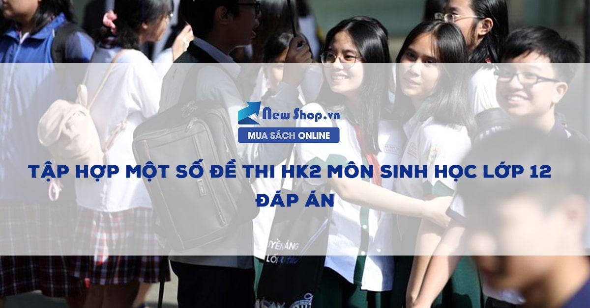 Tập Hợp Một Số Đề Thi HK2 Môn Sinh Học Lớp 12 + Đáp Án