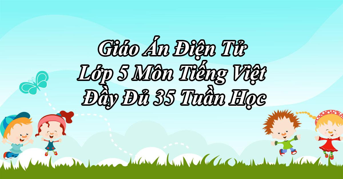 Giáo Án Điện Tử Lớp 5 Môn Tiếng Việt Đầy Đủ 35 Tuần Học