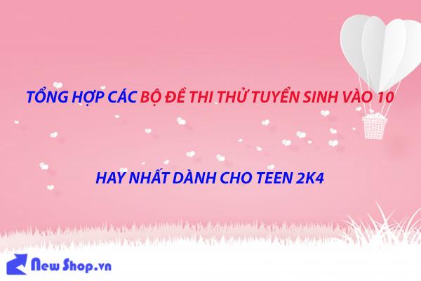 Tổng Hợp Bộ Đề Thi Thử  Vào 10 Các Môn Hay Nhất Dành Cho Teen 2k4