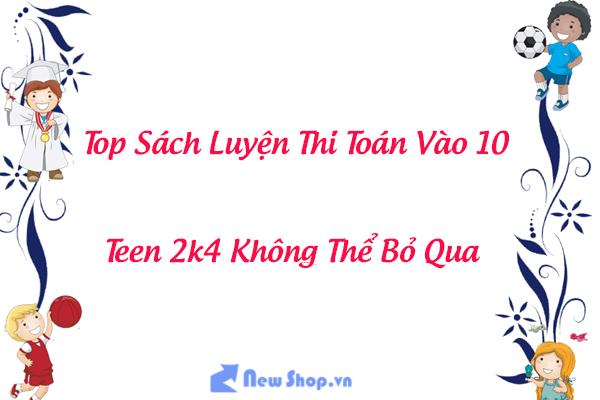 Top Sách Luyện Thi Toán Vào 10 Hay Và Bán Chạy Nhất Hiện Nay Dành Cho Teen 2k4