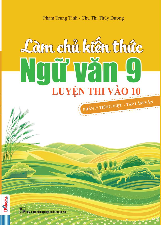 Làm Chủ Kiến Thức Ngữ Văn 9 Luyện Thi Vào Lớp 10 Phần 2 (Tiếng Việt - Tập Làm Văn)