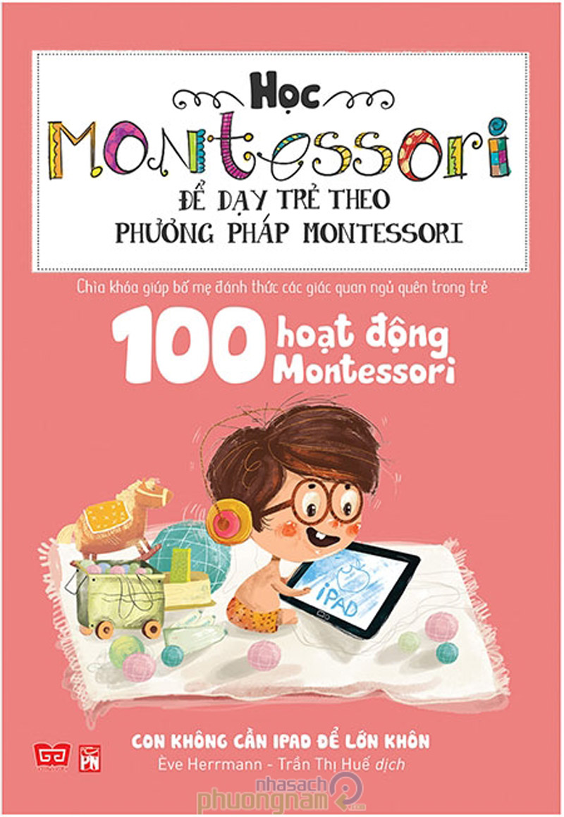 Sách Học Montessori Để Dạy Trẻ Theo Phương Pháp Montessori – 100 Hoạt Động Montessori: Con Không Cần IPad Để Lớn Khôn