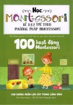 Sách Học Montessori Để Dạy Trẻ Theo Phương Pháp Montessori – 100 Hoạt Động Montessori: Con Không Muốn Làm Cây Trong Lồng Kính