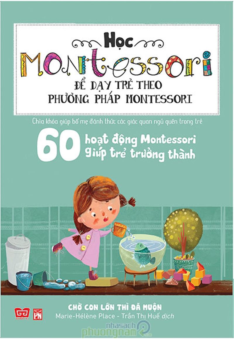 Sách Học Montessori Để Dạy Trẻ Theo Phương Pháp Montessori – 60 Hoạt Động Montessori Giúp Trẻ Trưởng Thành: Chờ Con Lớn Thì Đã Muộn