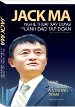 Jack Ma - Nghệ Thuật Xây Dựng Và Lãnh Đạo Tập Đoàn