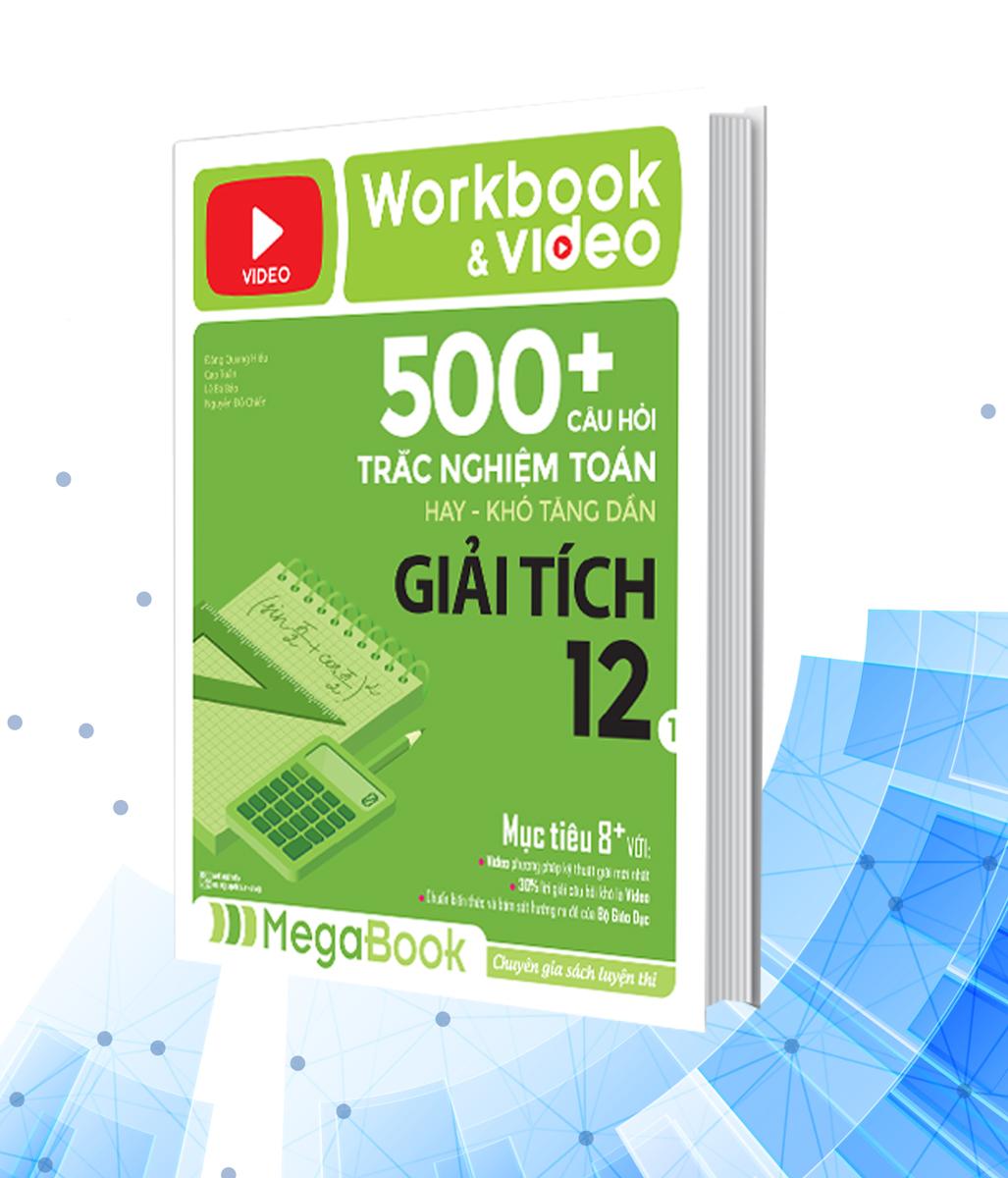 Workbook & Video 500+ Câu Hỏi Trắc Nghiệm Toán Hay - Khó Tăng Dần Giải Tích 12 ( Tập 1)