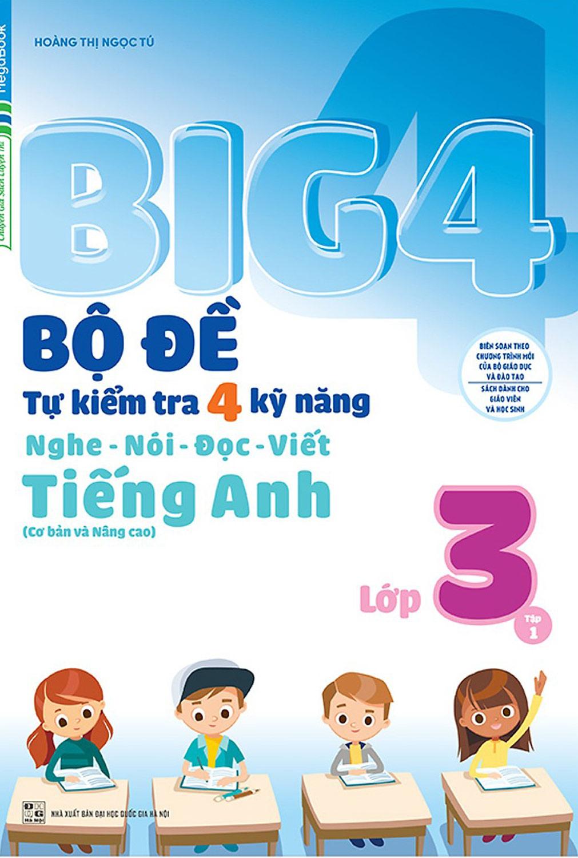 Big 4 Bộ Đề Tự Kiểm Tra 4 Kỹ Năng Nghe - Nói - Đọc - Viết (Cơ Bản Và Nâng Cao) Tiếng Anh Lớp 3 Tập 1