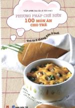 Phương Pháp Chế Biến 100 Món Ăn Cho Trẻ - Tái Bản