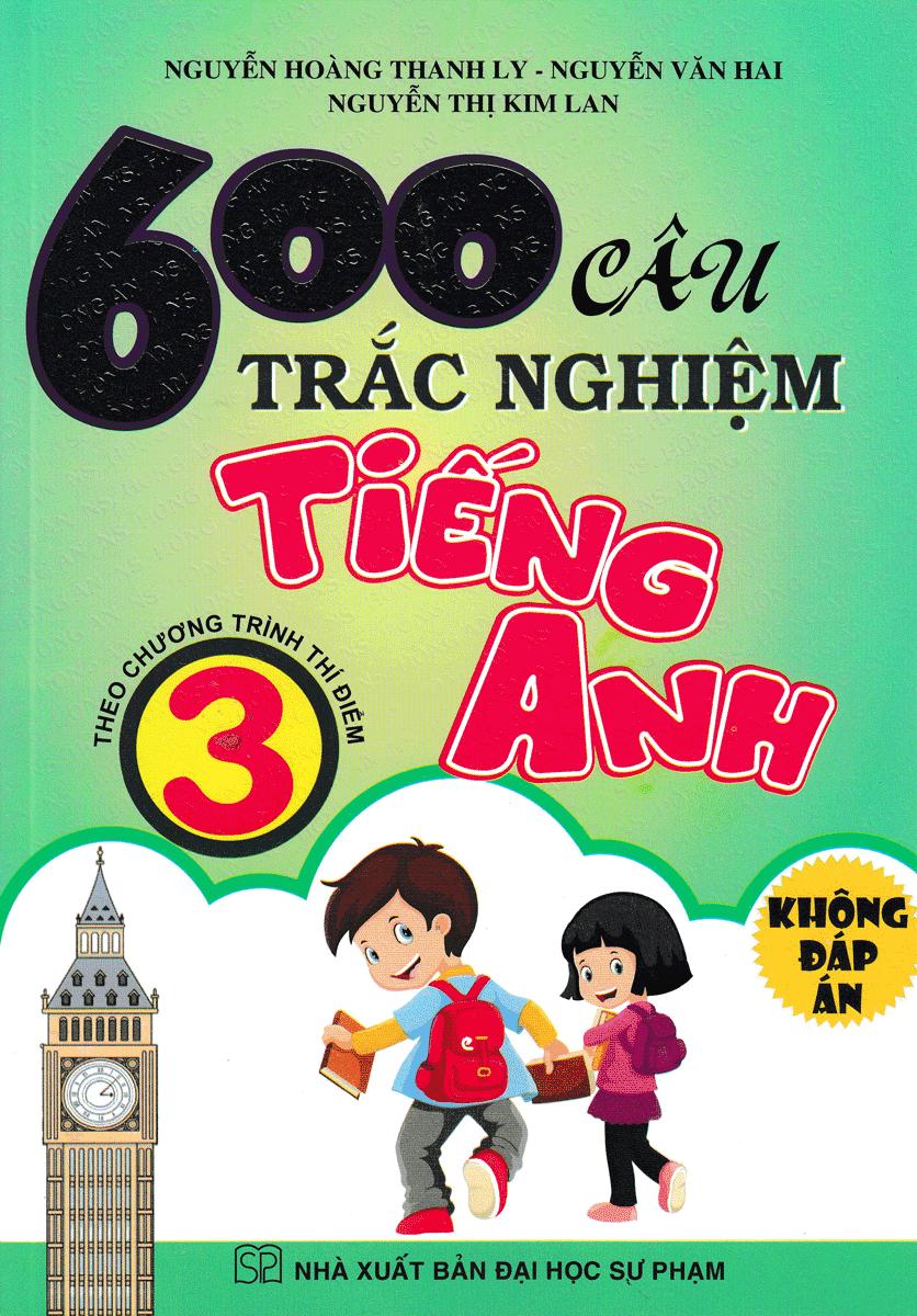 600 Câu Trắc Nghiệm Tiếng Anh 3 ( Theo Chương Trình Thí Điểm ) - Không Đáp Án
