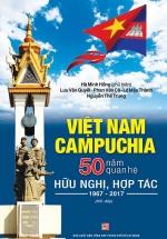 Việt Nam - Campuchia 50 Năm Quan Hệ Hữu Nghị, Hợp Tác 1967 - 2017 (Hỏi Và Đáp)