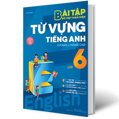 Bài Tập Bổ Trợ Toàn Diện Từ Vựng Tiếng Anh Cơ Bản Và Nâng Cao Lớp 6