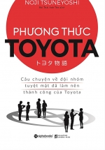 Phương Thức Toyota : Câu Chuyện Về Đội Nhóm Tuyệt Mật Đã Làm Nên Thành Công Của Toyota