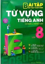 Bài Tập Bổ Trợ Toàn Diện Từ Vựng Tiếng Anh Lớp 8 (Cơ Bản Và Nâng Cao)