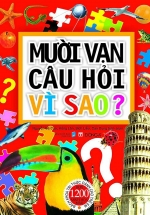 Mười Vạn Câu Hỏi Vì Sao? Bách Khoa Tri Thức Dành Cho Trẻ Em - Bìa Mềm