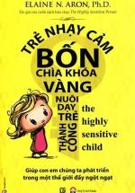 Trẻ Nhạy Cảm - Bốn Chìa Khóa Vàng Nuôi Dạy Trẻ Thành Công