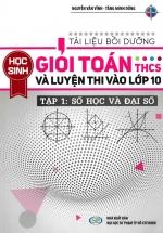 Tài Liệu Bồi Dưỡng Học Sinh Giỏi Toán THCS Và Luyện Thi Vào lớp 10 Tập 1- Số Học và Đại Số