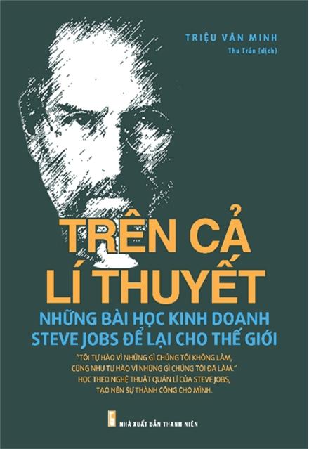 Trên Cả Lý Thuyết - Những Bài Học Kinh Doanh Steve Jobs Để Lại Cho Thế Giới