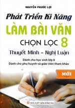 Phát Triển Kỹ Năng Làm Bài Văn Chọn Lọc 8 - Thuyết Minh, Nghị Luận